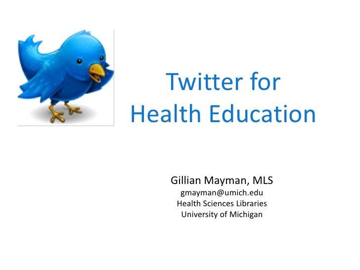 Twitter for <br />Health Education<br />Gillian Mayman, MLS<br />gmayman@umich.edu<br />Health Sciences Libraries<br />Uni...
