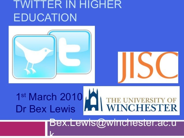 TWITTER IN HIGHER EDUCATION Bex.Lewis@winchester.ac.u 1st March 2010 Dr Bex Lewis