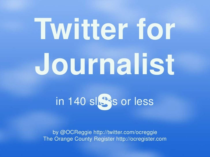 Twitter for Journalist      s     in 140 slides or less     by @OCReggie http://twitter.com/ocreggie The Orange County Reg...