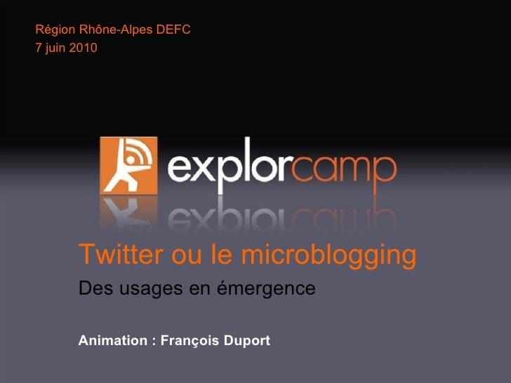 Twitter ou le microblogging Des usages en émergence Animation : François Duport Région Rhône-Alpes DEFC 7 juin 2010