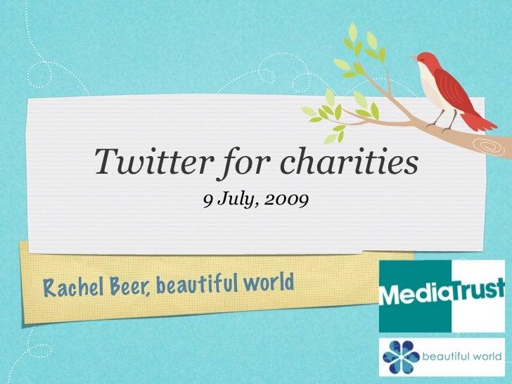 Twitter for charities                           9 July, 2009    Ra ch e l Be e r, b e au t if u l wo r ld