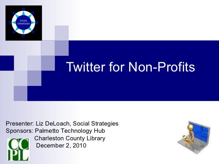 Twitter for Non-Profits Presenter: Liz DeLoach, Social Strategies Sponsors: Palmetto Technology Hub Charleston County Libr...