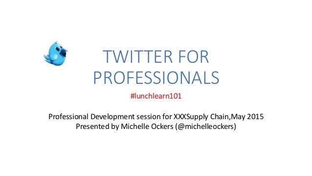 TWITTER FOR PROFESSIONALS #lunchlearn101 Professional Development session for XXXSupply Chain,May 2015 Presented by Michel...