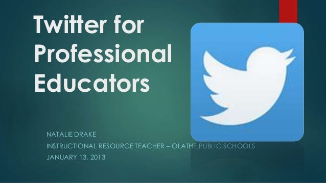 Twitter for Professional Educators NATALIE DRAKE INSTRUCTIONAL RESOURCE TEACHER – OLATHE PUBLIC SCHOOLS  JANUARY 13, 2013