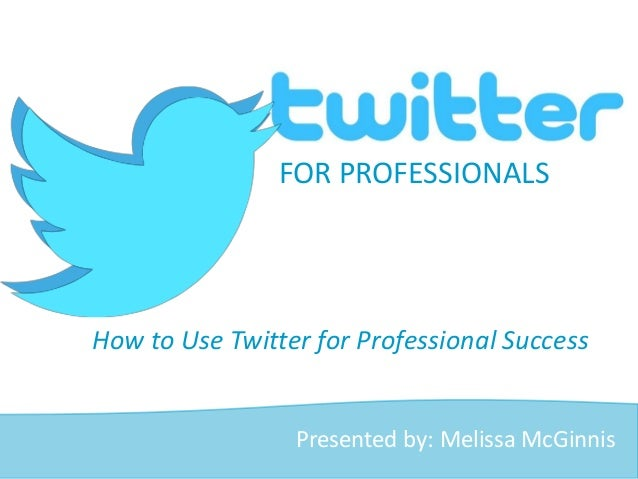 How to Use Twitter for Professional Success FOR PROFESSIONALS Presented by: Melissa McGinnis
