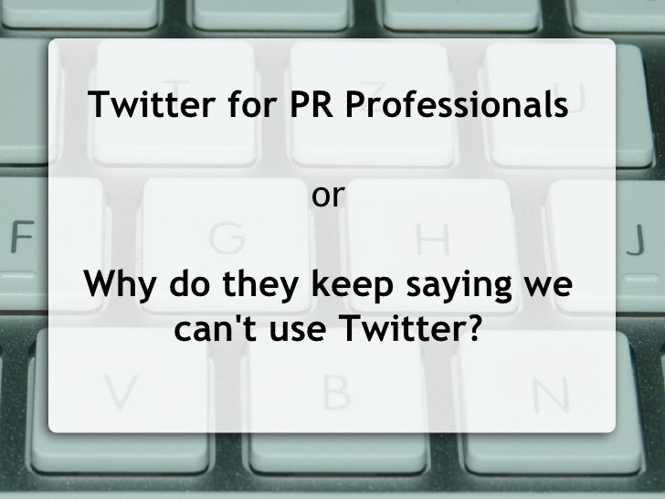 Twitter for PR Professionals or Why do they keep saying we can't use Twitter?