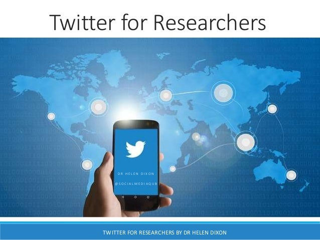 Twitter for Researchers D R H E L E N D I X O N @ S O C I A L M E D I A Q U B TWITTER FOR RESEARCHERS BY DR HELEN DIXON