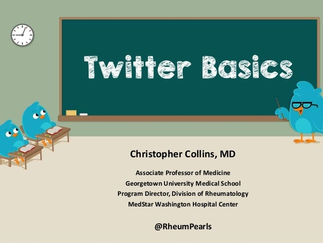 Twitter Basics Christopher Collins, MD Associate Professor of Medicine Georgetown University Medical School Program Direct...