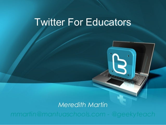 Twitter For Educators            Meredith Martinmmartin@mantuaschools.com - @geekyteach