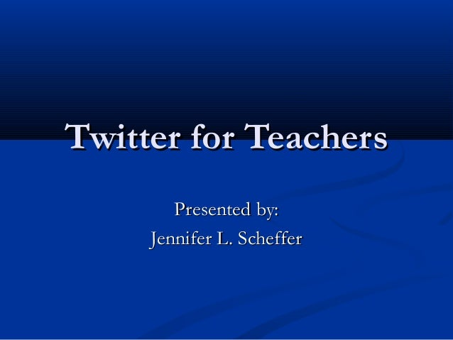 Twitter for Teachers        Presented by:     Jennifer L. Scheffer