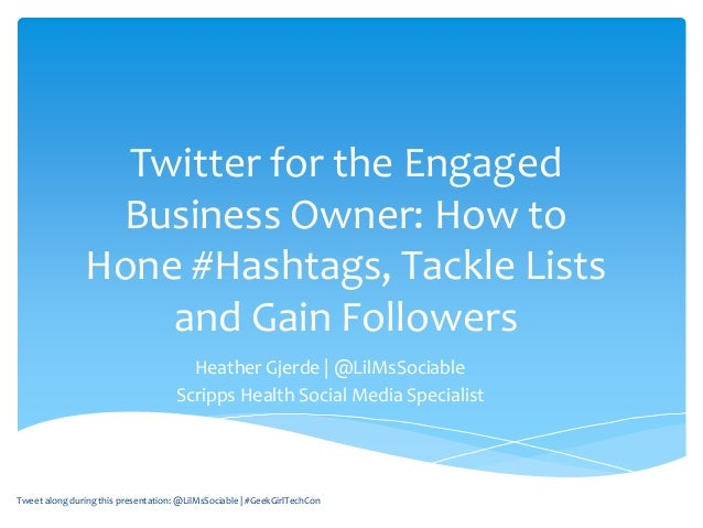 Twitter for the Engaged Business Owner: How to Hone #Hashtags, Tackle Lists and Gain Followers Heather Gjerde   @LilMsSoci...