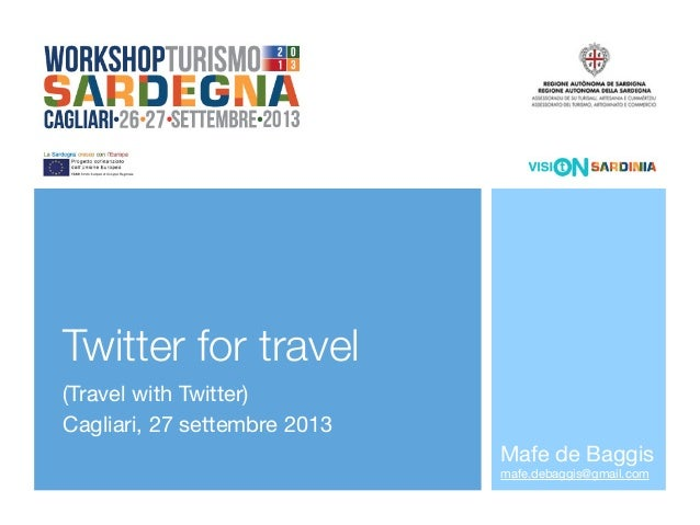 Twitter for travel (Travel with Twitter) Cagliari, 27 settembre 2013 Mafe de Baggis mafe.debaggis@gmail.com