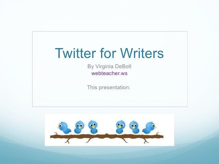 Twitter for Writers Virginia DeBolt webteacher.ws This presentation: www.slideshare.net/vdebolt/twitter-for-writers
