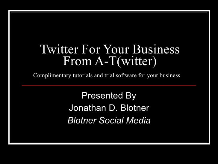 Twitter For Your Business From A-T(witter) Complimentary tutorials and trial software for your business  Presented By Jona...