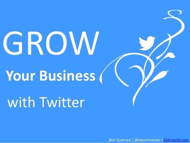 GROW Your Business with Twitter Ben Quinney | @bquinneyseo |Outreachr.com