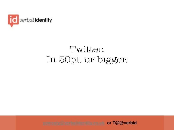 Twitter.In 30pt. or bigger.<br />yowesty@verbalidentity.co.uk  or T@@verbid<br />