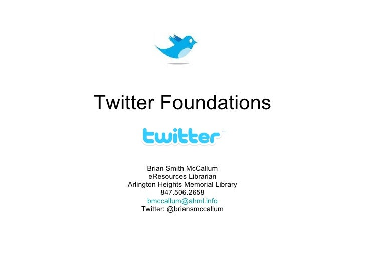 Twitter Foundations Brian Smith McCallum eResources Librarian Arlington Heights Memorial Library 847.506.2658 [email_addre...