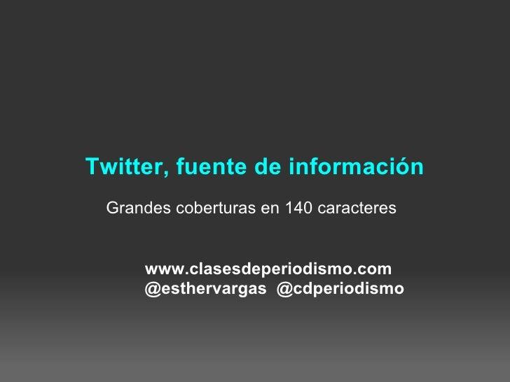Twitter, fuente de información  Grandes coberturas en 140 caracteres        www.clasesdeperiodismo.com      @esthervargas ...
