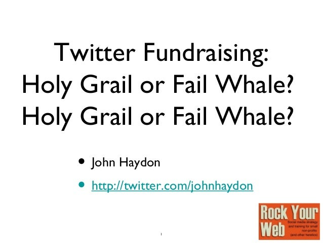1 Twitter Fundraising: Holy Grail or Fail Whale? Holy Grail or Fail Whale? • John Haydon • http://twitter.com/johnhaydon