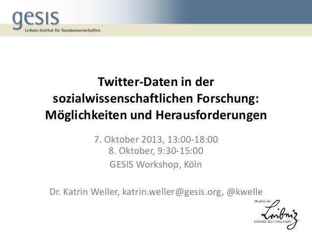 Twitter-Daten in der sozialwissenschaftlichen Forschung: Möglichkeiten und Herausforderungen 7. Oktober 2013, 13:00-18:00 ...