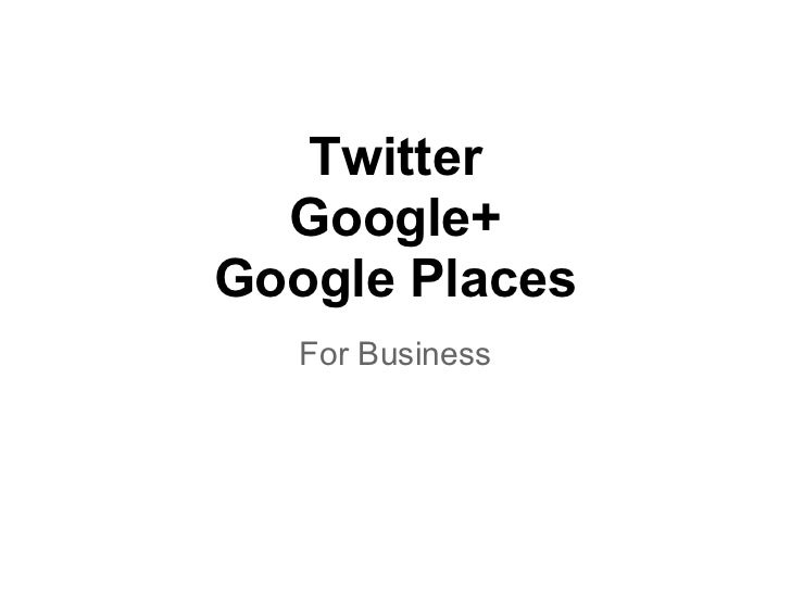 Twitter  Google+Google Places   For Business