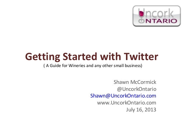 Getting Started with Twitter ( A Guide for Wineries and any other small business) Shawn McCormick @UncorkOntario Shawn@Unc...