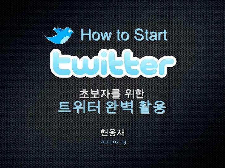 How to Start<br />초보자를 위한<br />트위터 완벽 활용 <br />현웅재2010.02.19<br />