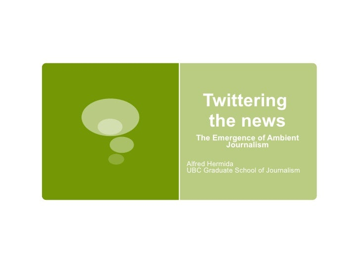 Twittering  the news The Emergence of Ambient Journalism Alfred Hermida UBC Graduate School of Journalism