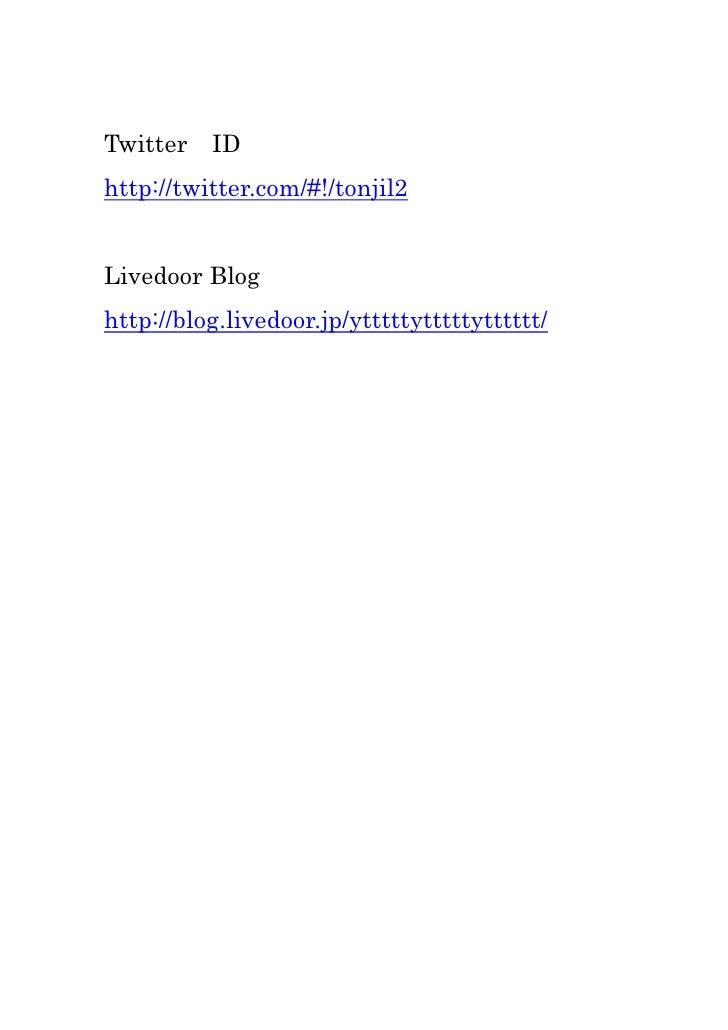 Twitter ID<br />http://twitter.com/#!/tonjil2<br />Livedoor Blog<br />http://blog.livedoor.jp/ytttttytttttytttttt/<br />
