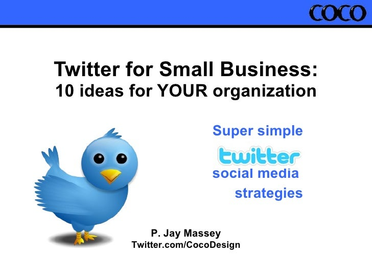 Twitter for Small Business: 10 ideas for YOUR organization Super simple social media  strategies P. Jay Massey Twitter.com...