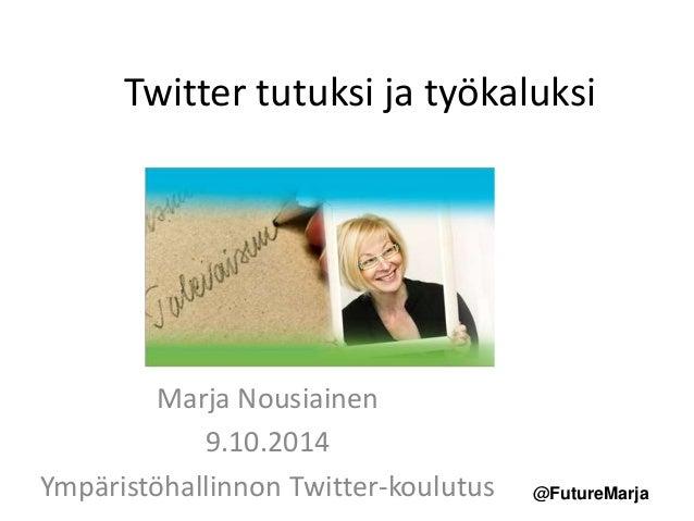 Twitter tutuksi ja työkaluksi  @FutureMarja  Marja Nousiainen  9.10.2014  Ympäristöhallinnon Twitter-koulutus