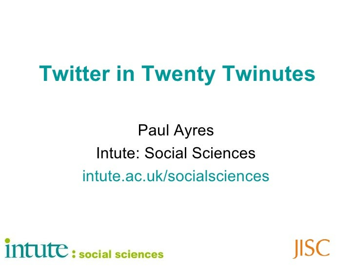 Twitter in Twenty Twinutes Paul Ayres Intute: Social Sciences intute .ac. uk / socialsciences