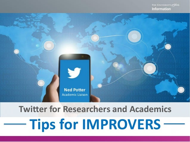 Twitter for Researchers and Academics Tips for IMPROVERS Ned Potter Academic Liaison