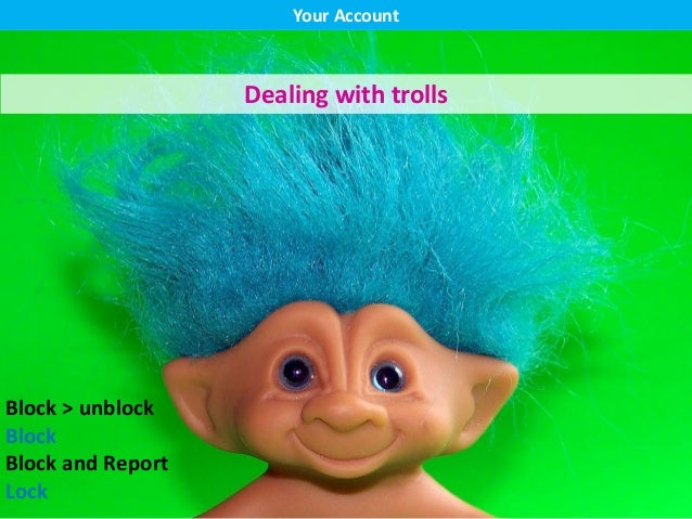 Your Account Dealing with trolls Block > unblock Block Block and Report Lock