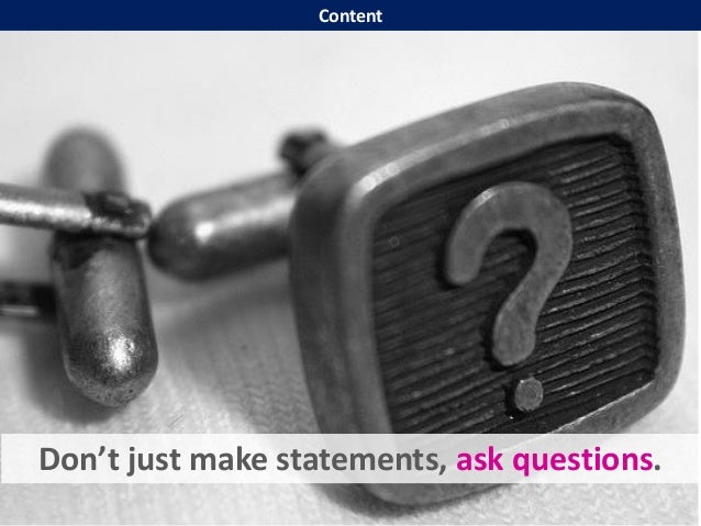 Don't just make statements, ask questions. Content