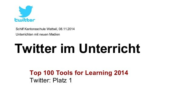 Schilf Kantonsschule Wattwil, 08.11.2014  Unterrichten mit neuen Medien  Twitter im Unterricht  Top 100 Tools for Learning...