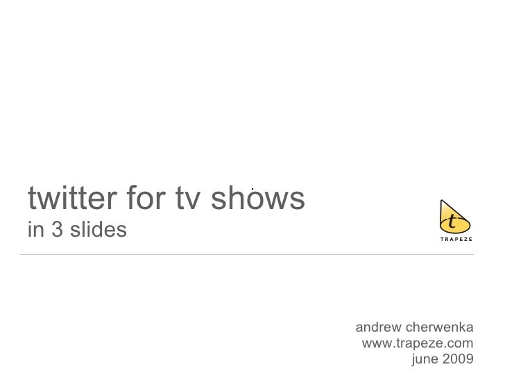 twitter for tv shows in 3 slides                           andrew cherwenka                         www.trapeze.com       ...