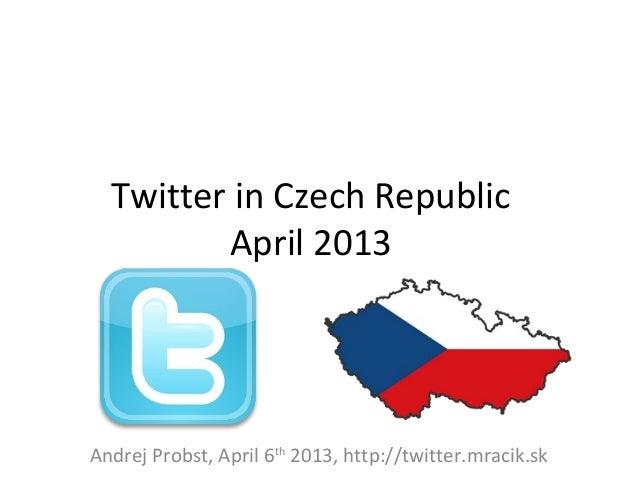 Twitter in Czech Republic         April 2013Andrej Probst, April 6th 2013, http://twitter.mracik.sk