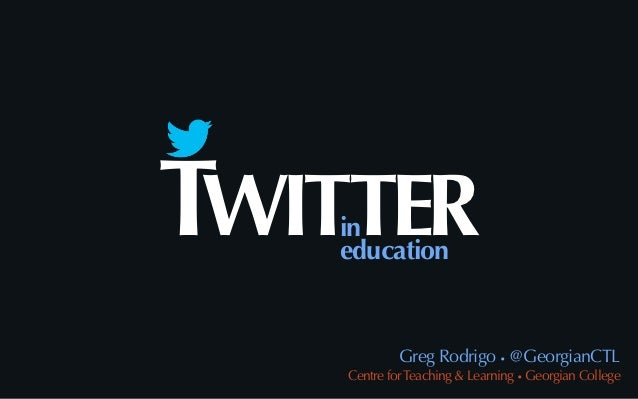 TWITTER   in   education             Greg Rodrigo • @GeorgianCTL    Centre for Teaching & Learning • Georgian College