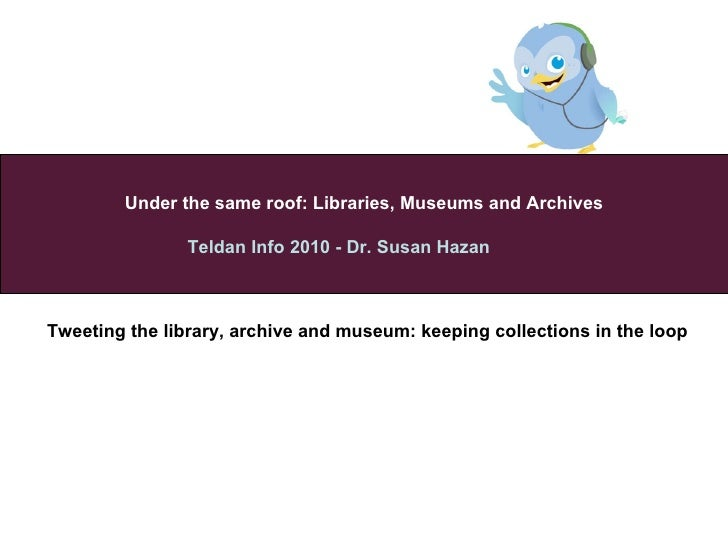 Under the same roof :  Libraries, Museums and   Archives Teldan Info 2010 - Dr. Susan Hazan  2010   Tweeting the library, ...