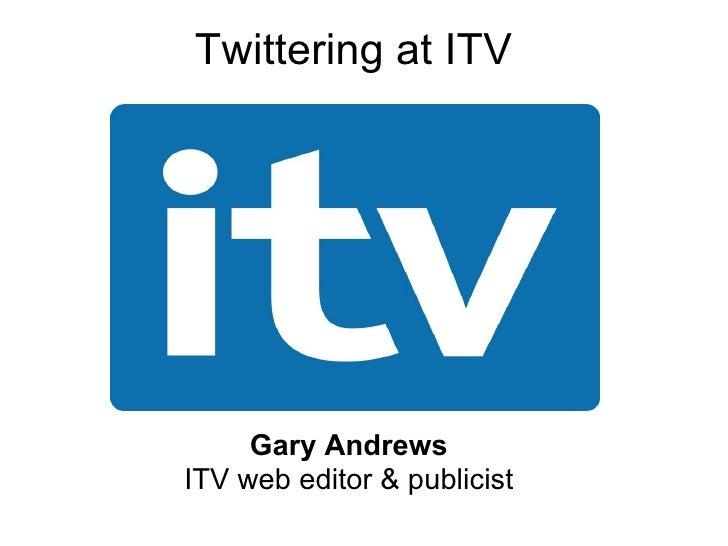 Twittering at ITV Gary Andrews ITV web editor & publicist