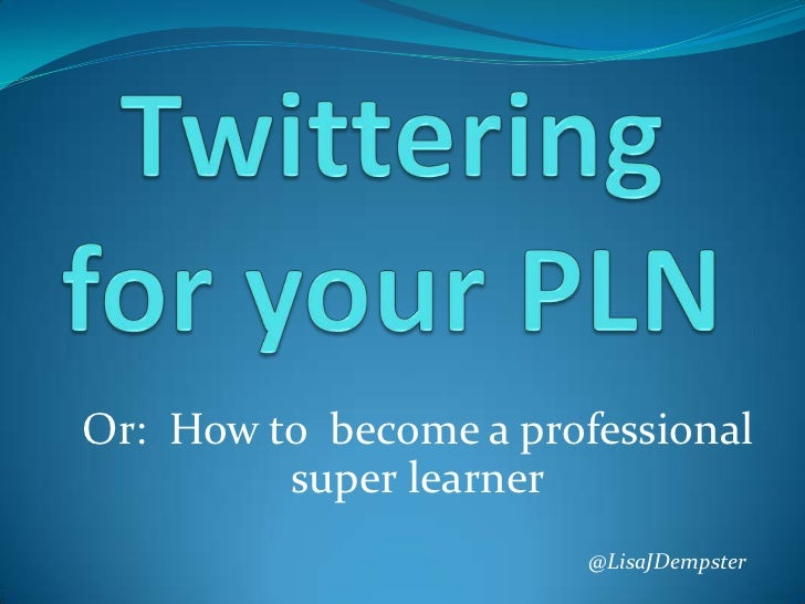 Twittering for your PLN<br />Or:  How to  become a professional super learner<br />@LisaJDempster<br />