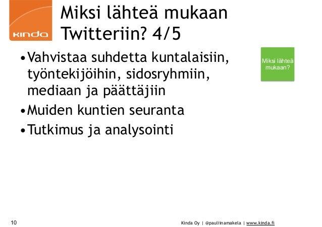 Kinda Oy | @pauliinamakela | www.kinda.fi Miksi lähteä mukaan Twitteriin? 4/5 •Vahvistaa suhdetta kuntalaisiin, työntekijö...