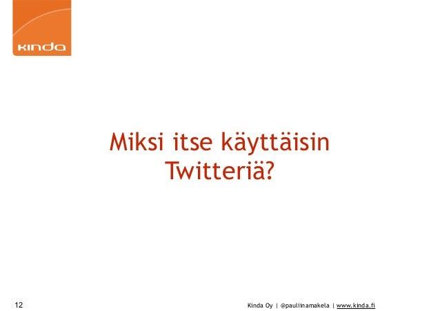 Kinda Oy | @pauliinamakela | www.kinda.fi Miksi itse käyttäisin Twitteriä? 12