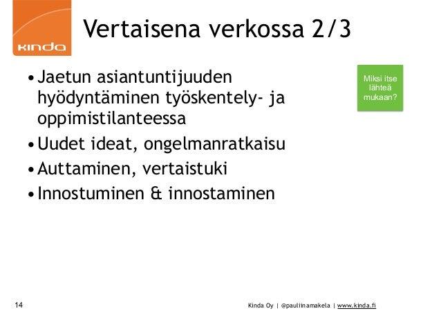 Kinda Oy | @pauliinamakela | www.kinda.fi Vertaisena verkossa 2/3 •Jaetun asiantuntijuuden hyödyntäminen työskentely- ja o...