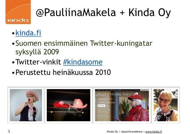 Kinda Oy | @pauliinamakela | www.kinda.fi @PauliinaMakela + Kinda Oy •kinda.fi •Suomen ensimmäinen Twitter-kuningatar syks...