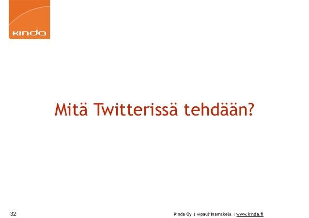 Kinda Oy | @pauliinamakela | www.kinda.fi Mitä Twitterissä tehdään? 32