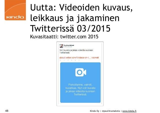 Kinda Oy | @pauliinamakela | www.kinda.fi48 Uutta: Videoiden kuvaus, leikkaus ja jakaminen Twitterissä 03/2015 Kuvasitaatt...