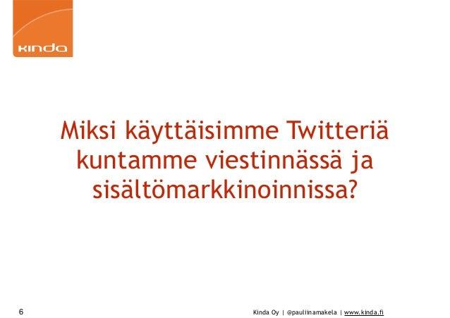 Kinda Oy | @pauliinamakela | www.kinda.fi Miksi käyttäisimme Twitteriä kuntamme viestinnässä ja sisältömarkkinoinnissa? 6