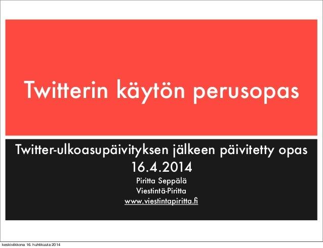 Twitterin käytön perusopas Twitter-ulkoasupäivityksen jälkeen päivitetty opas 16.4.2014 Piritta Seppälä Viestintä-Piritta ...